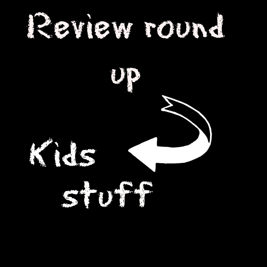 Review round up, kids stuff