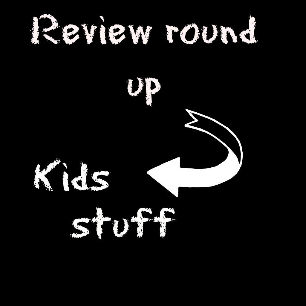 Review round up, kids stuff